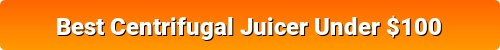 Best Centrifugal Juicers Under $100